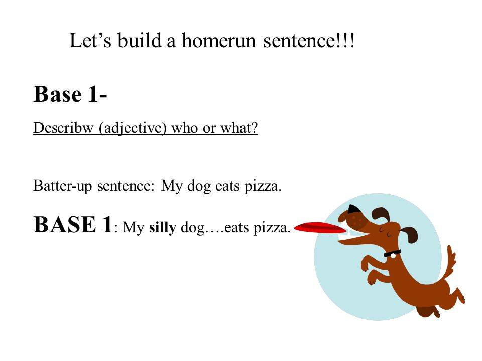 BASE 2 Did what.where. Batter-up sentence- My dog eats pizza.