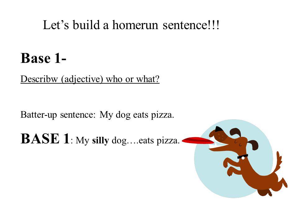 Let's build a homerun sentence!!. Base 1- Describw (adjective) who or what.