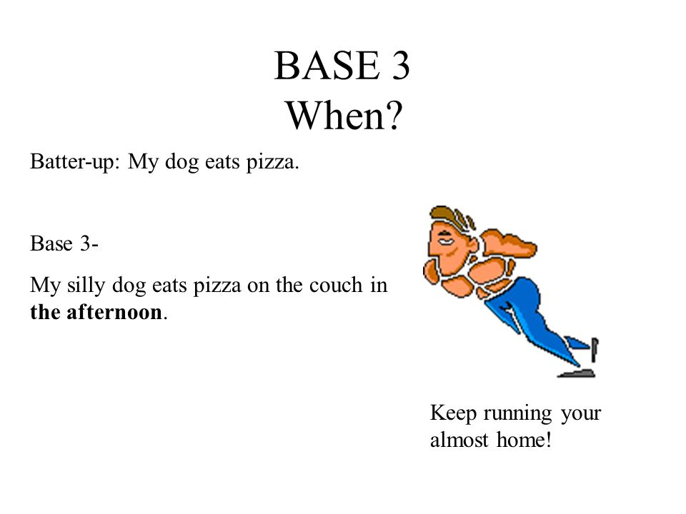 BASE 3 When. Batter-up: My dog eats pizza.