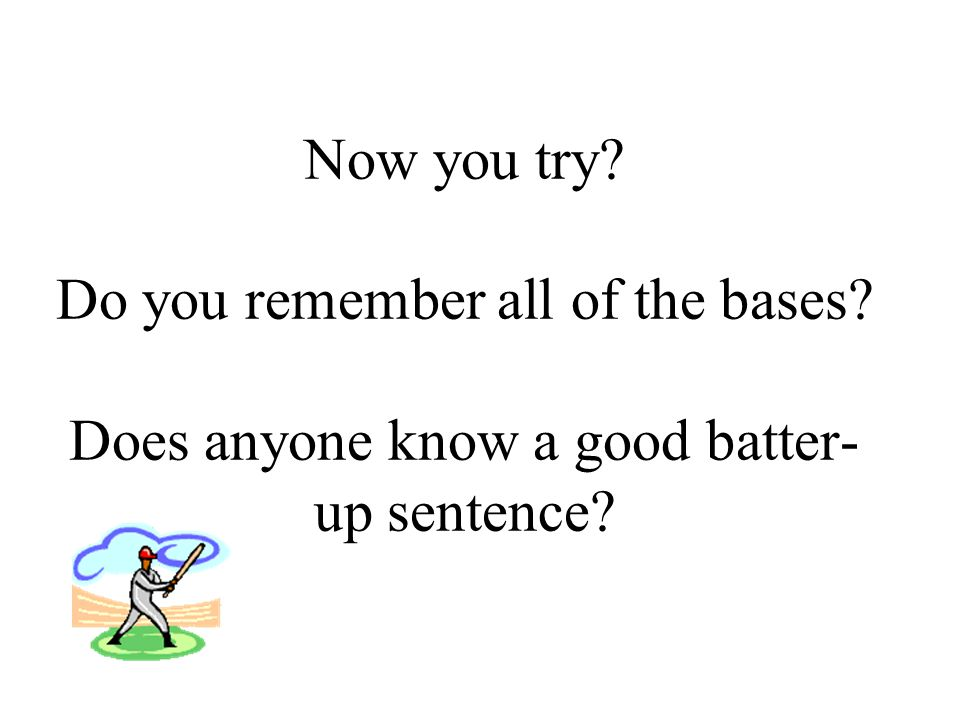 Great let's try that sentence.Batter up sentence: Base 1- Describe (adjective) who or what.
