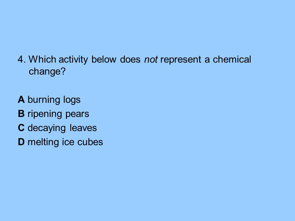 4. Which activity below does not represent a chemical change.