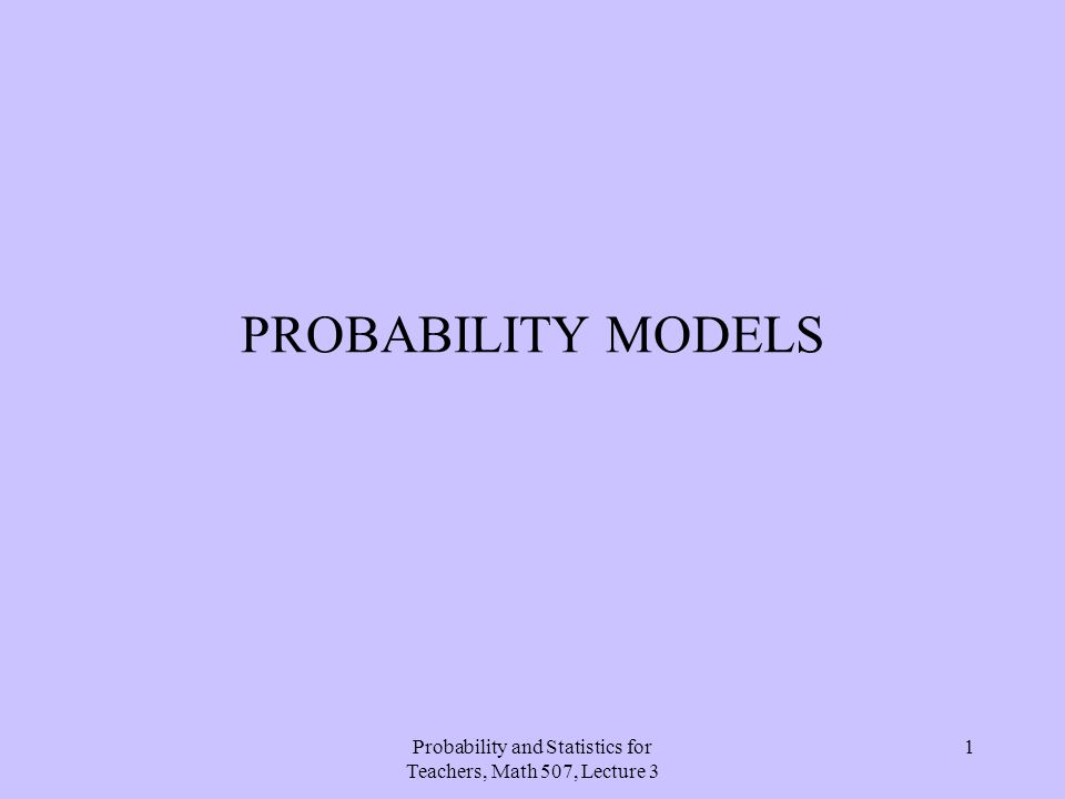 Probability and Statistics for Teachers, Math 507, Lecture 3 1 PROBABILITY MODELS