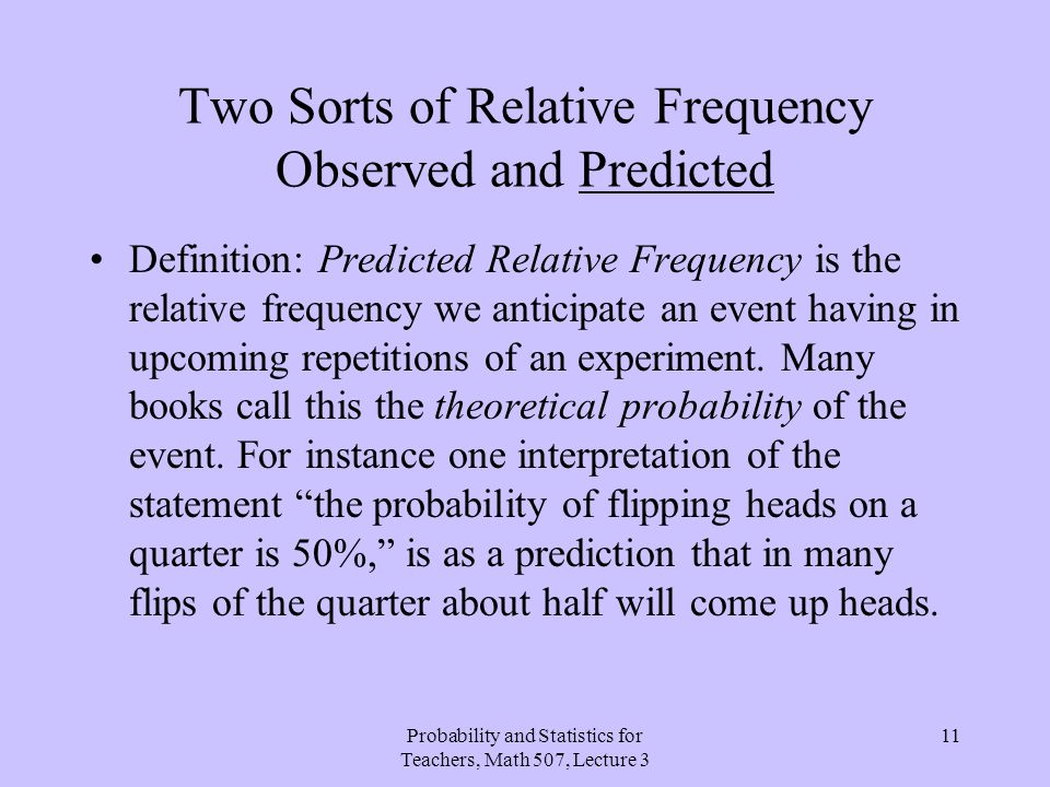 Probability and Statistics for Teachers, Math 507, Lecture 3 11 Two Sorts of Relative Frequency Observed and Predicted Definition: Predicted Relative