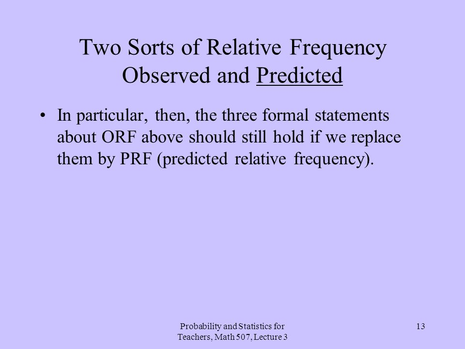 Probability and Statistics for Teachers, Math 507, Lecture 3 13 Two Sorts of Relative Frequency Observed and Predicted In particular, then, the three