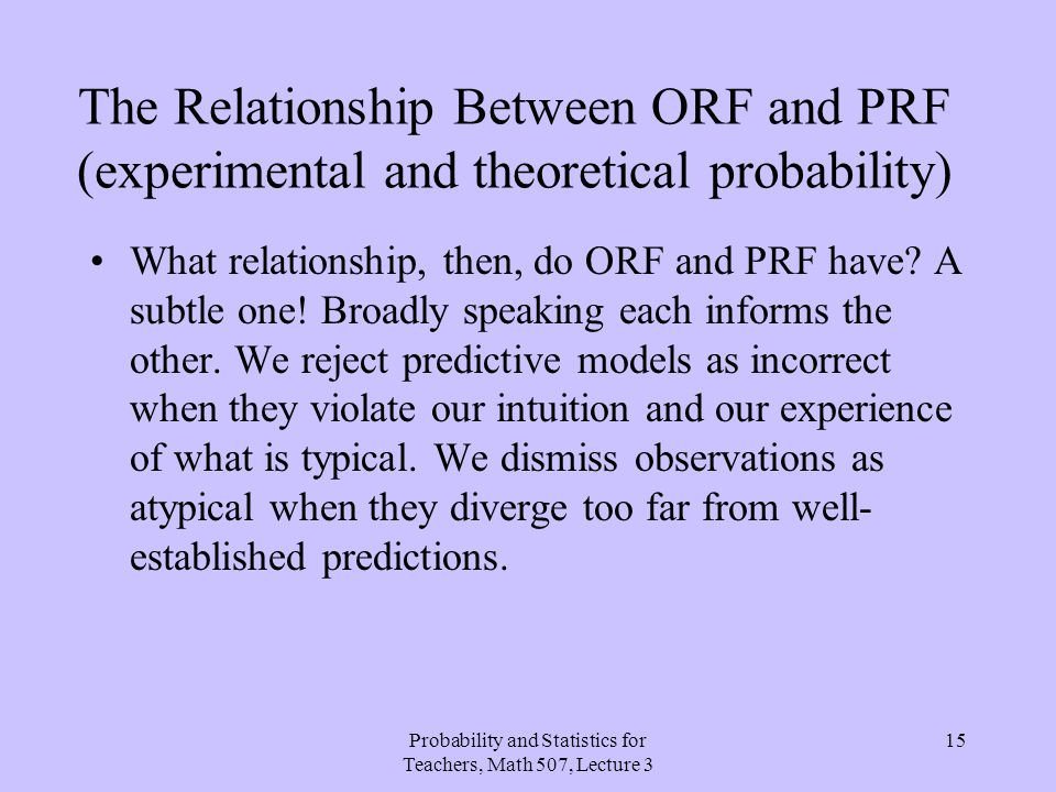 Probability and Statistics for Teachers, Math 507, Lecture 3 15 The Relationship Between ORF and PRF (experimental and theoretical probability) What r