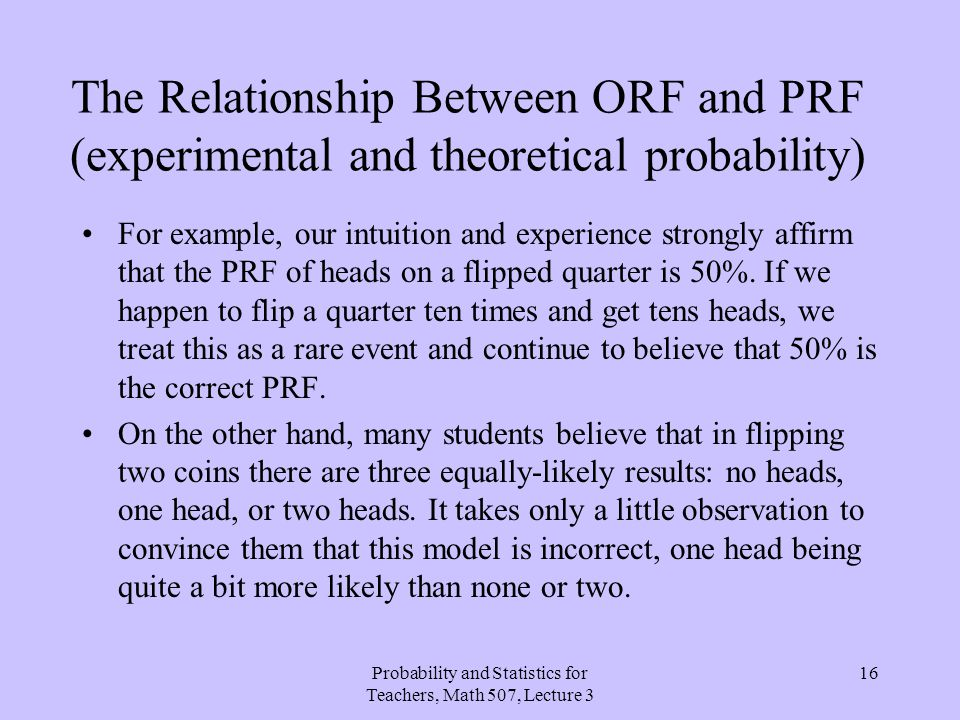 Probability and Statistics for Teachers, Math 507, Lecture 3 16 The Relationship Between ORF and PRF (experimental and theoretical probability) For ex