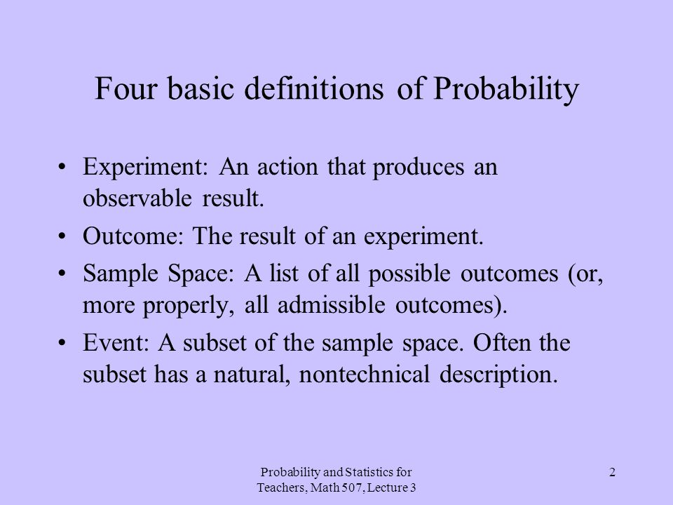 Probability and Statistics for Teachers, Math 507, Lecture 3 2 Four basic definitions of Probability Experiment: An action that produces an observable