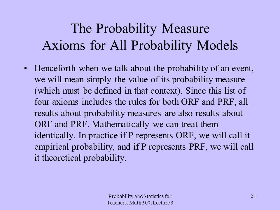 Probability and Statistics for Teachers, Math 507, Lecture 3 21 The Probability Measure Axioms for All Probability Models Henceforth when we talk abou