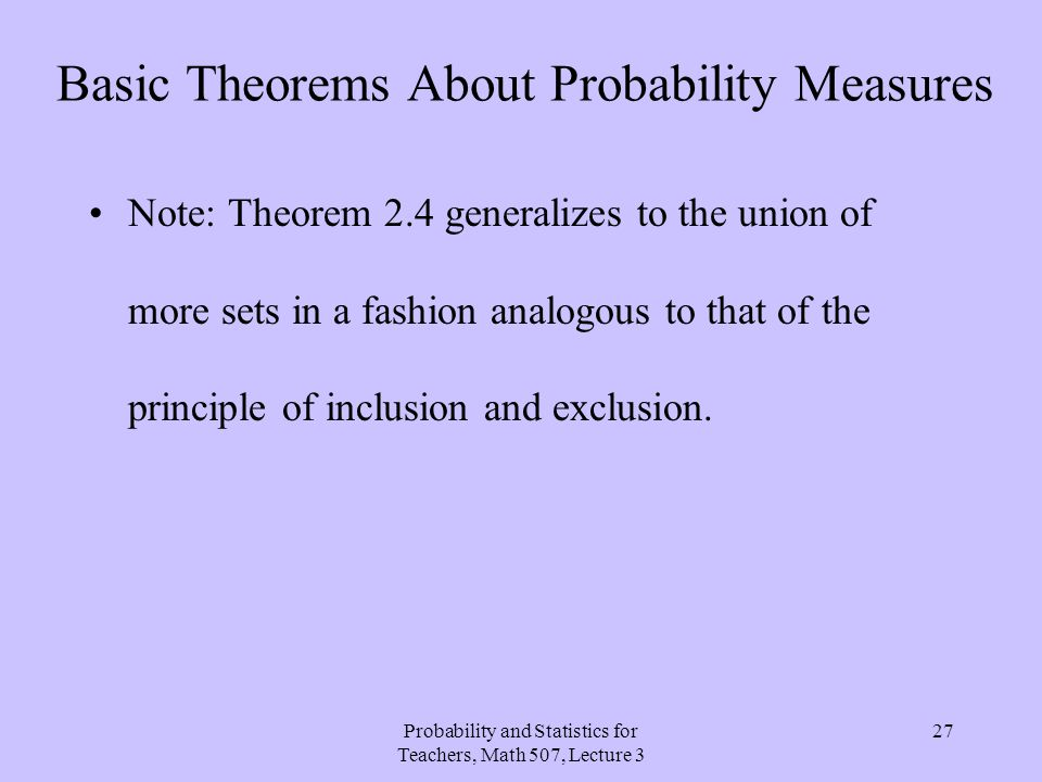 Probability and Statistics for Teachers, Math 507, Lecture 3 27 Basic Theorems About Probability Measures Note: Theorem 2.4 generalizes to the union o