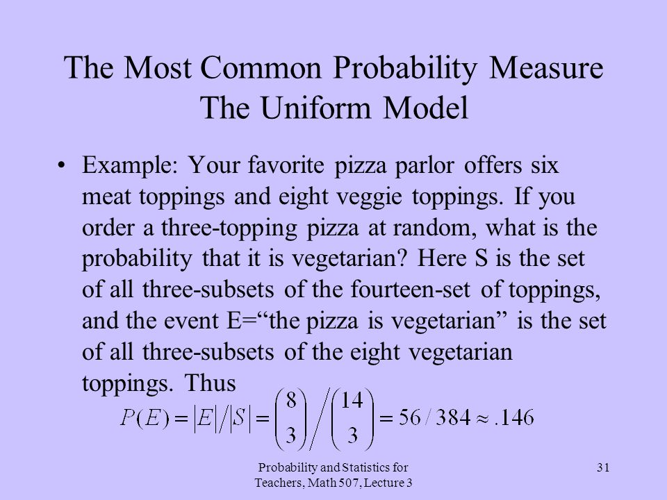 Probability and Statistics for Teachers, Math 507, Lecture 3 31 The Most Common Probability Measure The Uniform Model Example: Your favorite pizza par