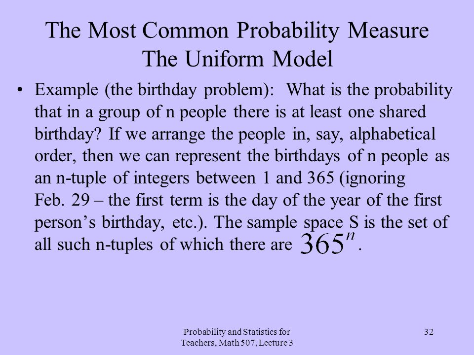 Probability and Statistics for Teachers, Math 507, Lecture 3 32 The Most Common Probability Measure The Uniform Model Example (the birthday problem):