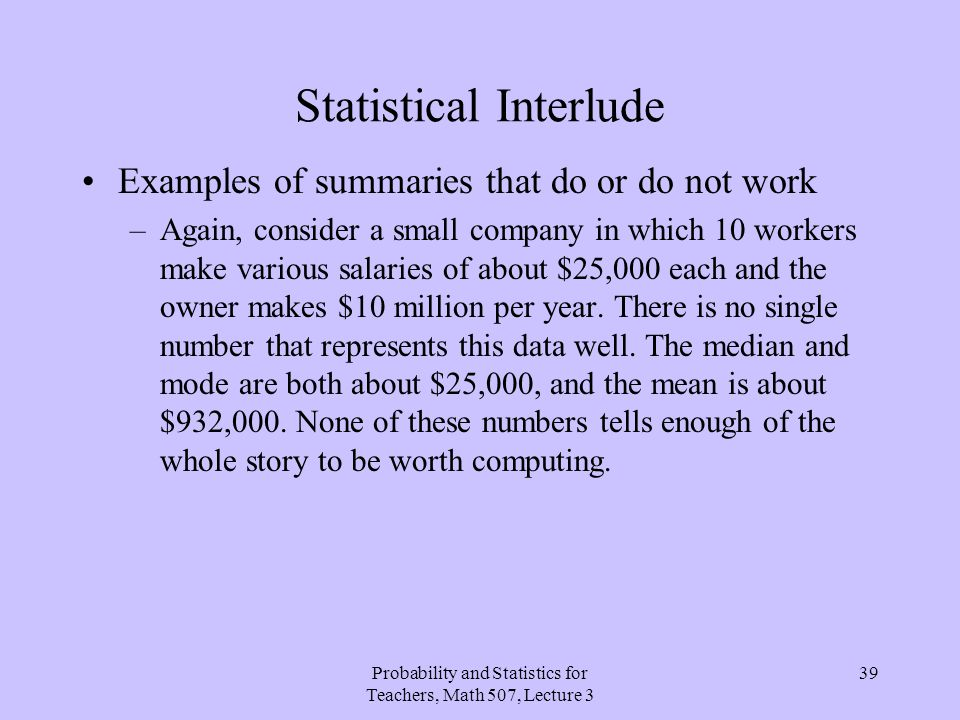 Probability and Statistics for Teachers, Math 507, Lecture 3 39 Statistical Interlude Examples of summaries that do or do not work –Again, consider a