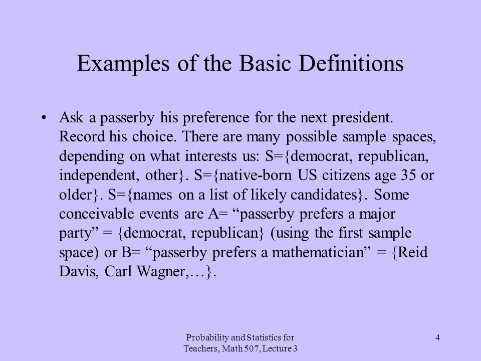 Probability and Statistics for Teachers, Math 507, Lecture 3 4 Examples of the Basic Definitions Ask a passerby his preference for the next president.