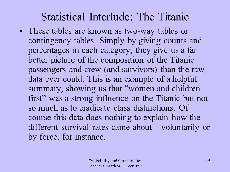 Probability and Statistics for Teachers, Math 507, Lecture 3 45 Statistical Interlude: The Titanic These tables are known as two-way tables or conting