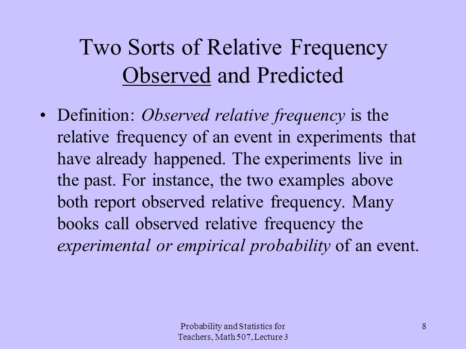 Probability and Statistics for Teachers, Math 507, Lecture 3 8 Two Sorts of Relative Frequency Observed and Predicted Definition: Observed relative fr