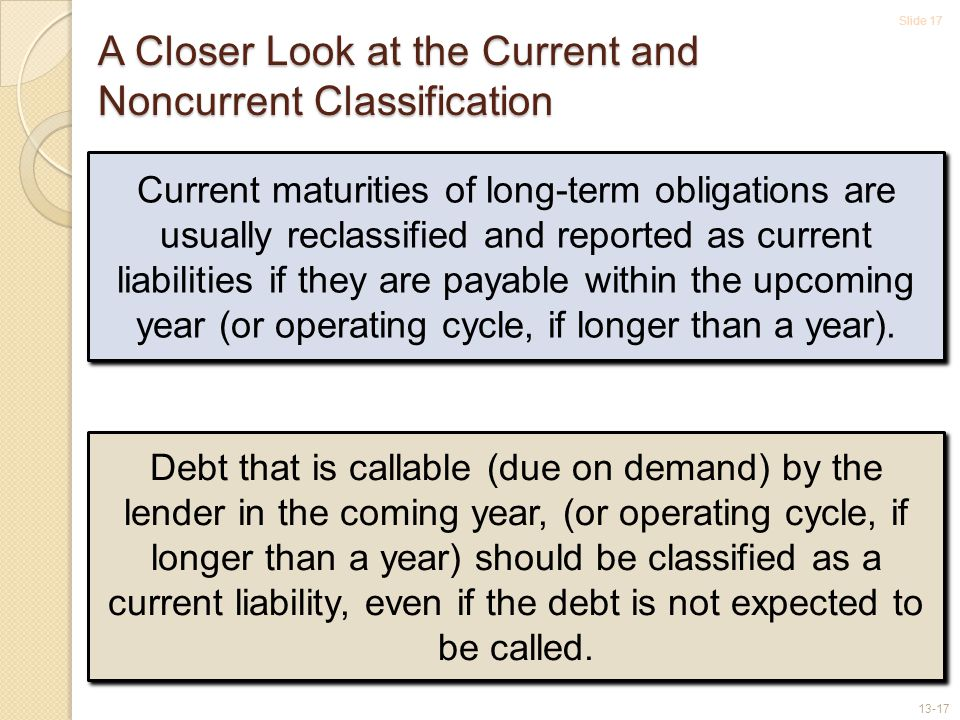 Slide 17 13-17 A Closer Look at the Current and Noncurrent Classification Current maturities of long-term obligations are usually reclassified and reported as current liabilities if they are payable within the upcoming year (or operating cycle, if longer than a year).