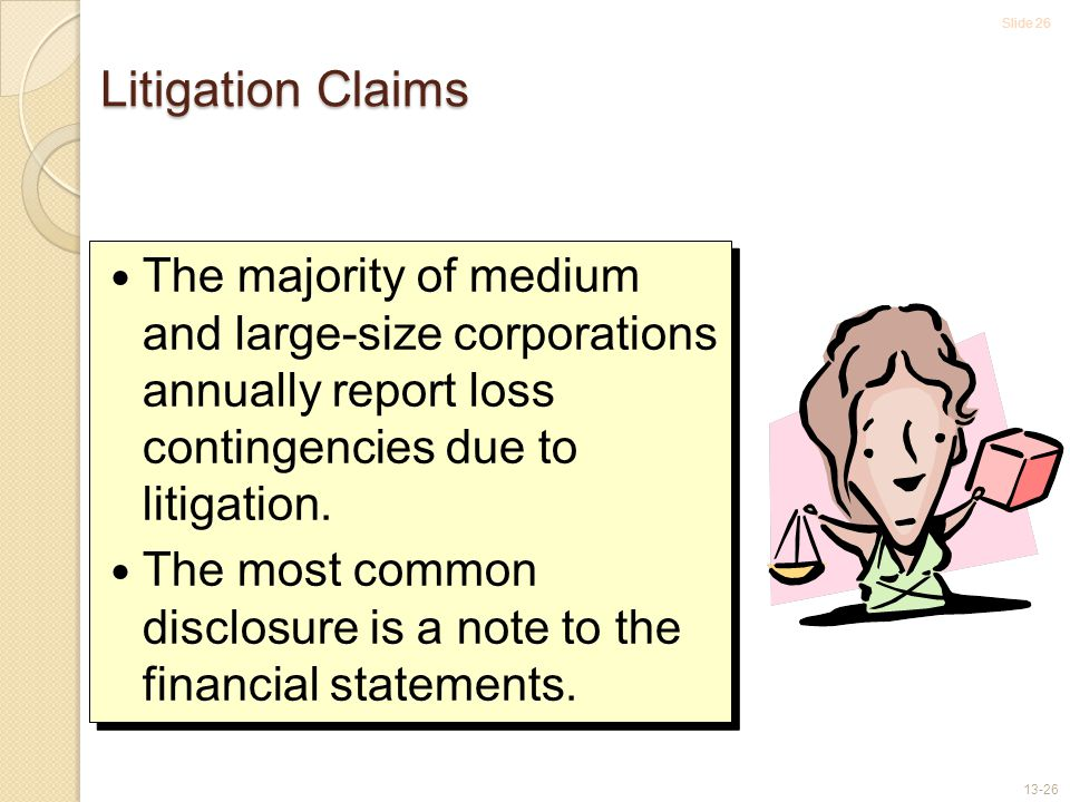Slide 26 13-26 Litigation Claims The majority of medium and large-size corporations annually report loss contingencies due to litigation.