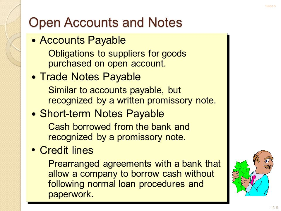 Slide 5 13-5 Open Accounts and Notes Accounts Payable Obligations to suppliers for goods purchased on open account.