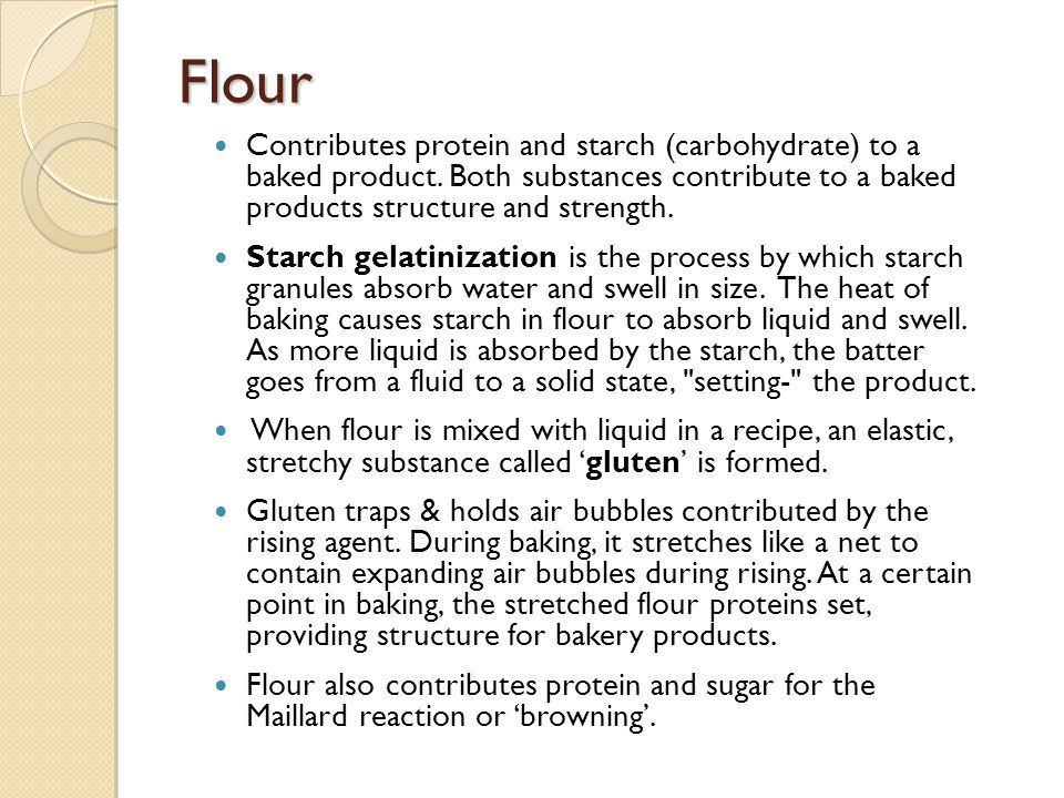 Flour Contributes protein and starch (carbohydrate) to a baked product.