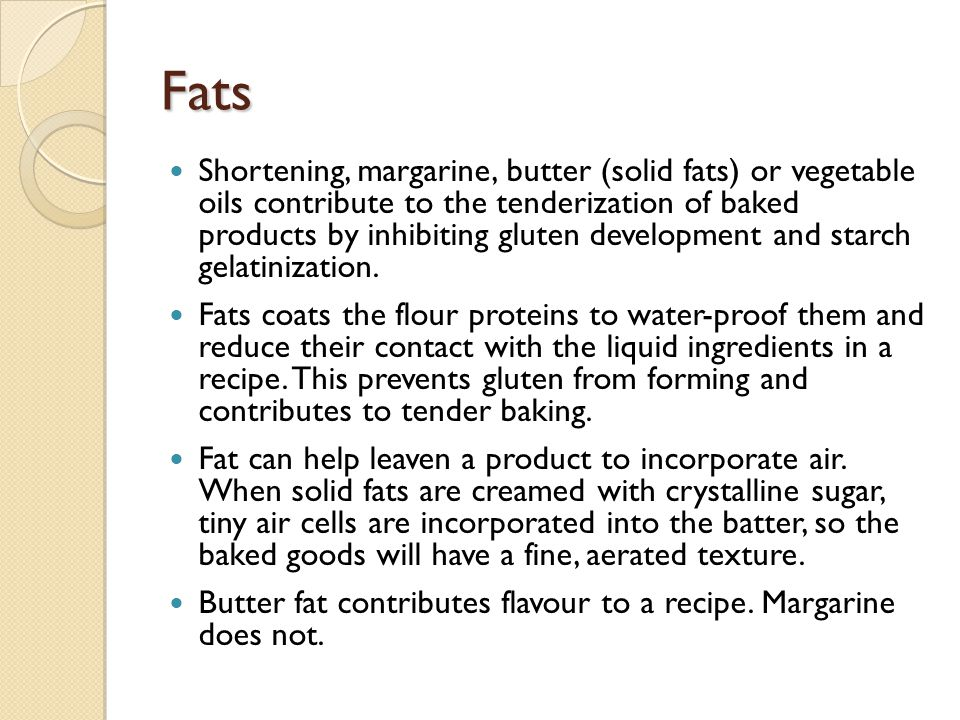 Fats Shortening, margarine, butter (solid fats) or vegetable oils contribute to the tenderization of baked products by inhibiting gluten development and starch gelatinization.