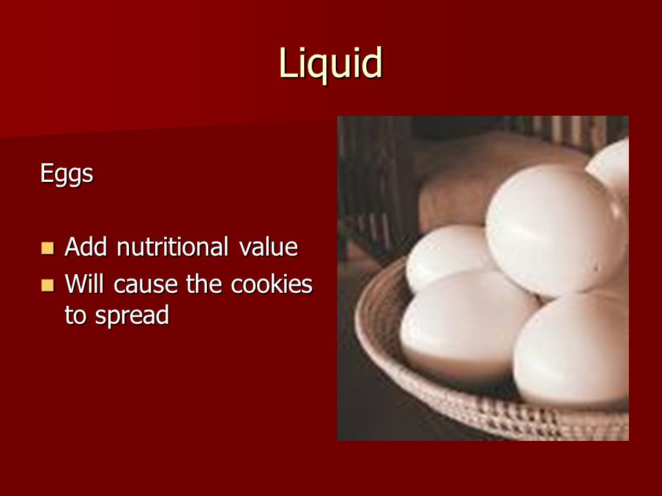 Liquid Eggs Add nutritional value Add nutritional value Will cause the cookies to spread Will cause the cookies to spread