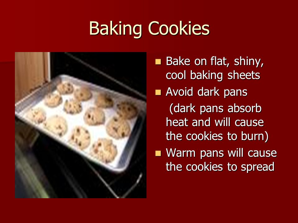 Baking Cookies Bake on flat, shiny, cool baking sheets Bake on flat, shiny, cool baking sheets Avoid dark pans Avoid dark pans (dark pans absorb heat and will cause the cookies to burn) (dark pans absorb heat and will cause the cookies to burn) Warm pans will cause the cookies to spread Warm pans will cause the cookies to spread