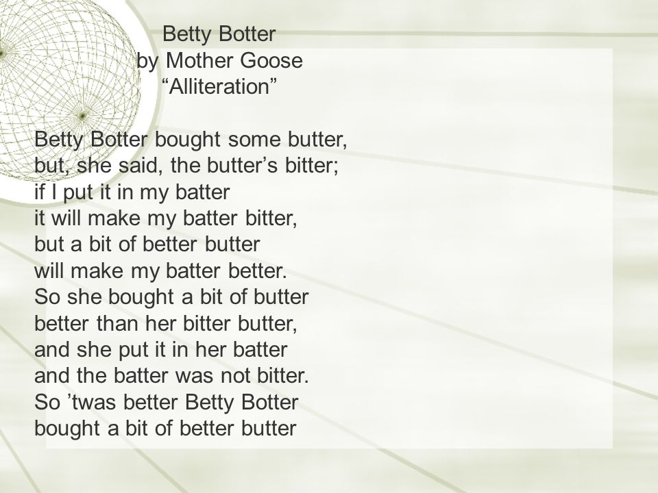 Betty Botter by Mother Goose Alliteration Betty Botter bought some butter, but, she said, the butter's bitter; if I put it in my batter it will make my batter bitter, but a bit of better butter will make my batter better.