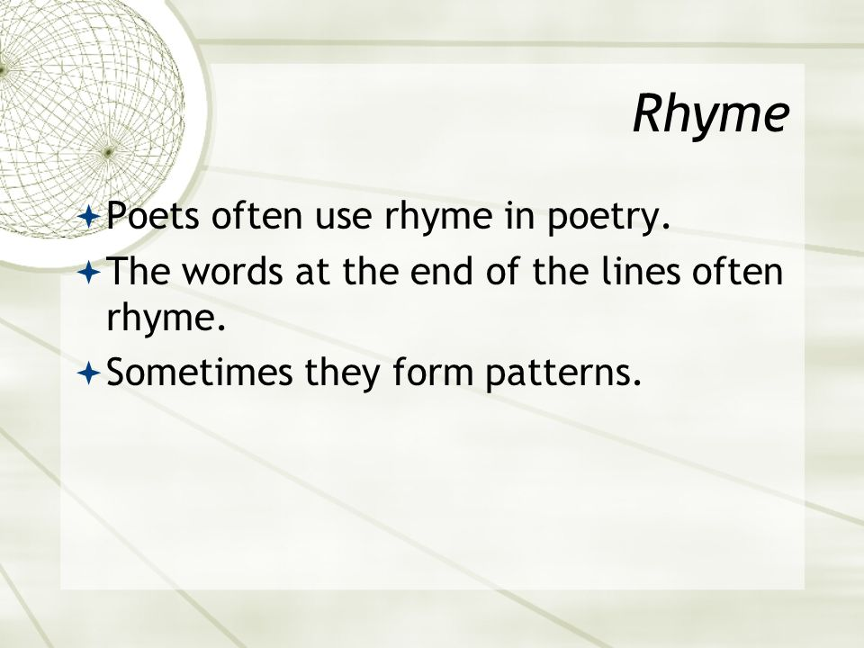 Rhyme  Poets often use rhyme in poetry.  The words at the end of the lines often rhyme.