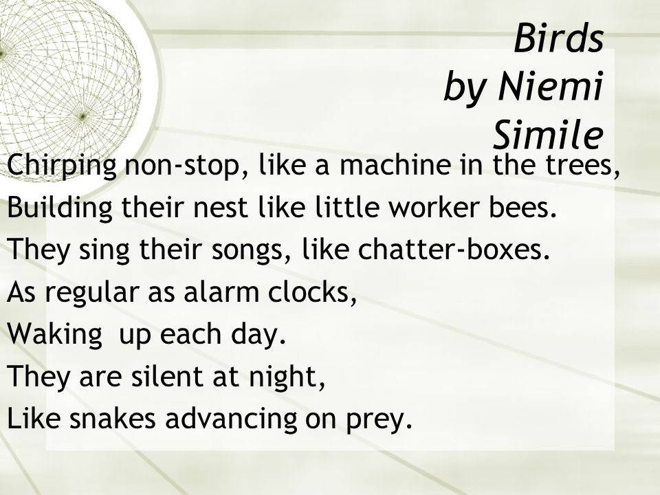 Birds by Niemi Simile Chirping non-stop, like a machine in the trees, Building their nest like little worker bees.