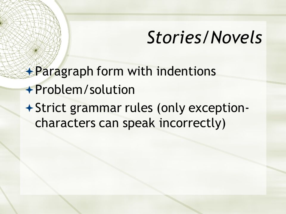 Stories/Novels  Paragraph form with indentions  Problem/solution  Strict grammar rules (only exception- characters can speak incorrectly)