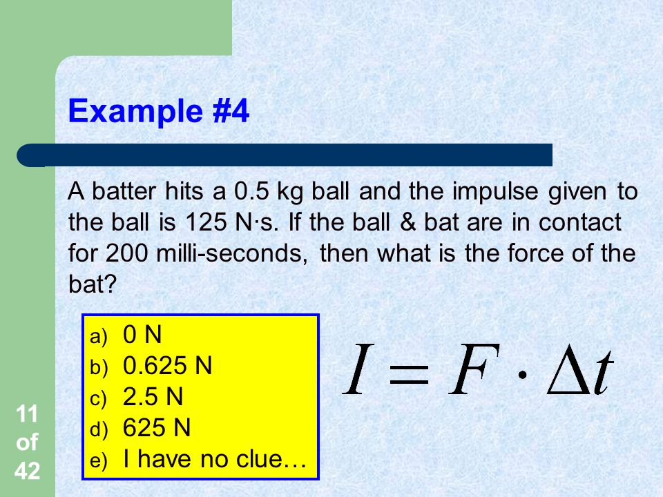 11 of 42 Example #4 A batter hits a 0.5 kg ball and the impulse given to the ball is 125 N·s.