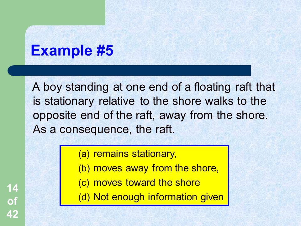 14 of 42 Example #5 A boy standing at one end of a floating raft that is stationary relative to the shore walks to the opposite end of the raft, away from the shore.