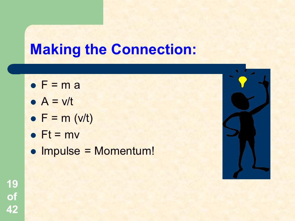19 of 42 Making the Connection: F = m a A = v/t F = m (v/t) Ft = mv Impulse = Momentum!