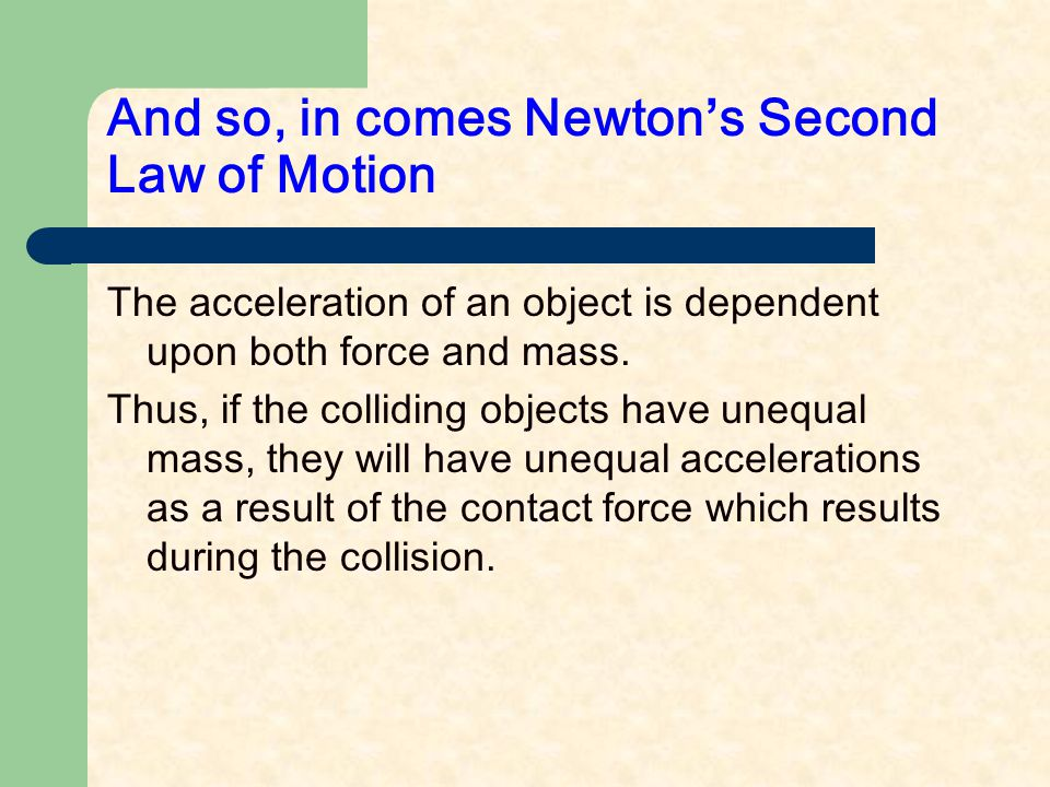And so, in comes Newton ' s Second Law of Motion The acceleration of an object is dependent upon both force and mass.