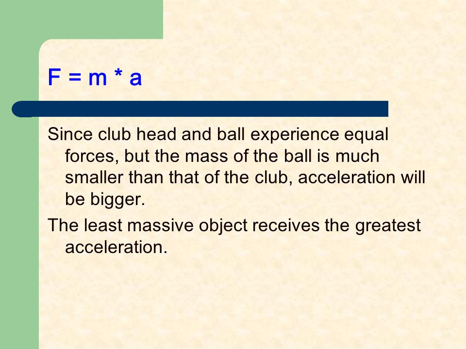 F = m * a Since club head and ball experience equal forces, but the mass of the ball is much smaller than that of the club, acceleration will be bigger.