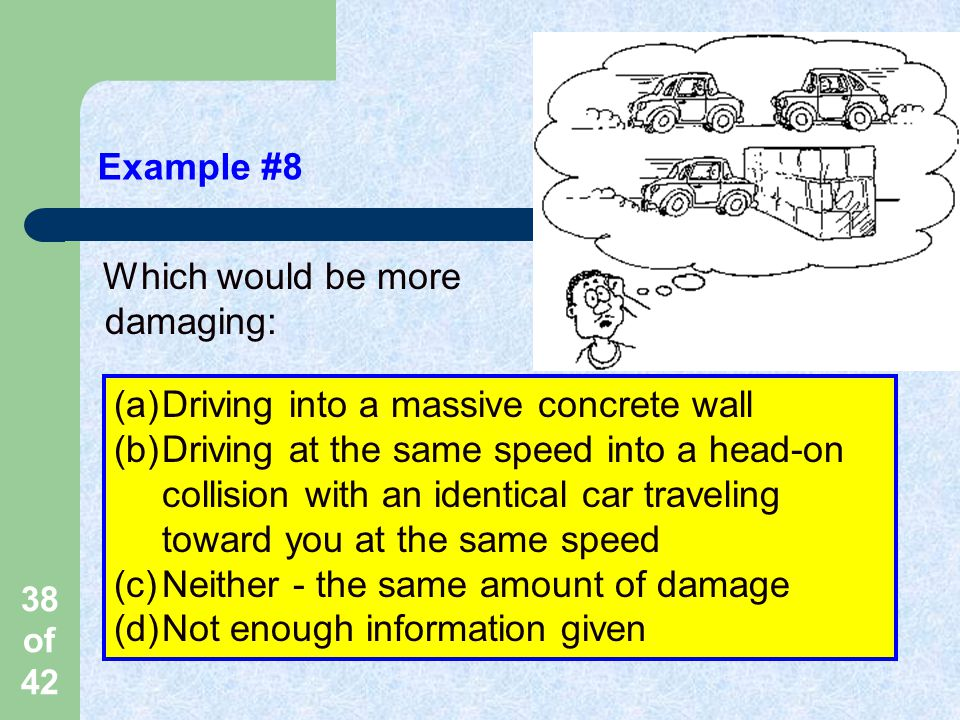 38 of 42 Example #8 Which would be more damaging: (a)Driving into a massive concrete wall (b)Driving at the same speed into a head-on collision with an identical car traveling toward you at the same speed (c)Neither - the same amount of damage (d)Not enough information given