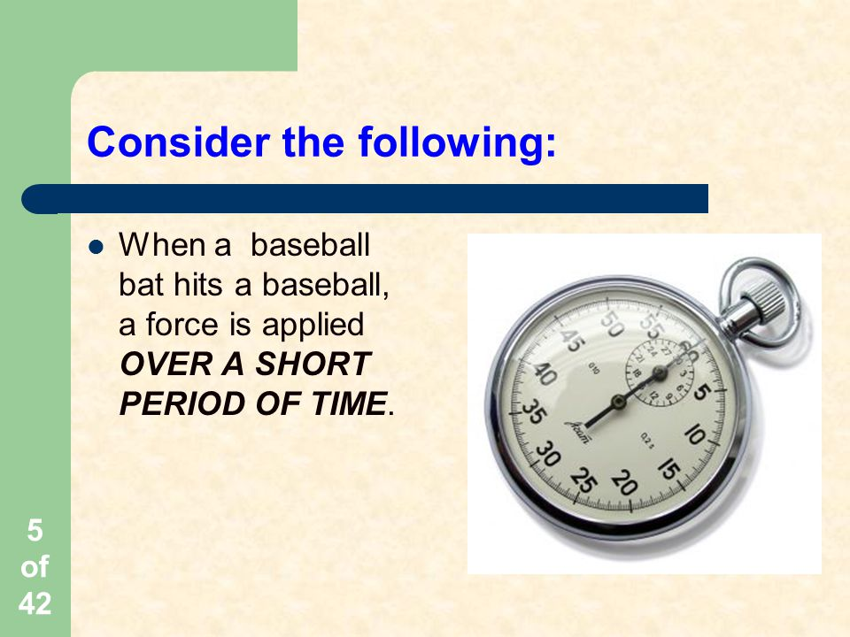 5 of 42 Consider the following: When a baseball bat hits a baseball, a force is applied OVER A SHORT PERIOD OF TIME.