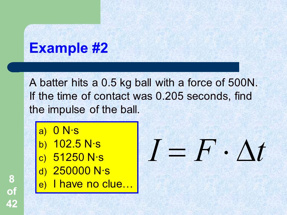 8 of 42 Example #2 A batter hits a 0.5 kg ball with a force of 500N.