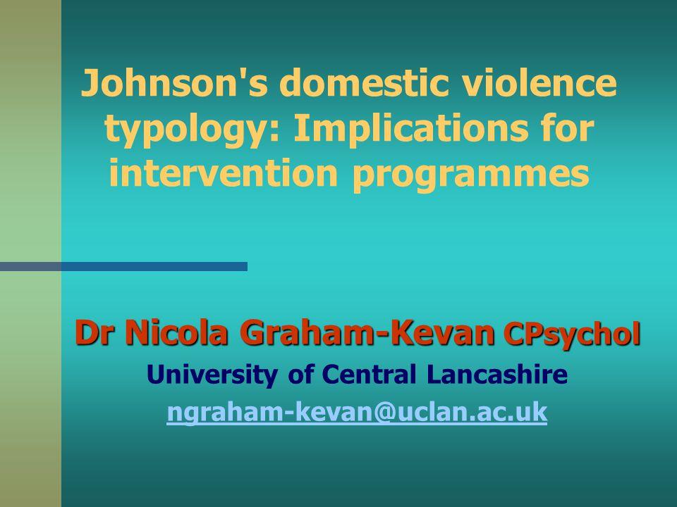 Johnson s domestic violence typology: Implications for intervention programmes Dr Nicola Graham-Kevan CPsychol University of Central Lancashire ngraham-kevan@uclan.ac.uk