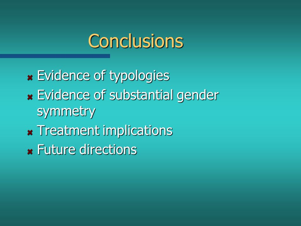 Conclusions Evidence of typologies Evidence of substantial gender symmetry Treatment implications Future directions