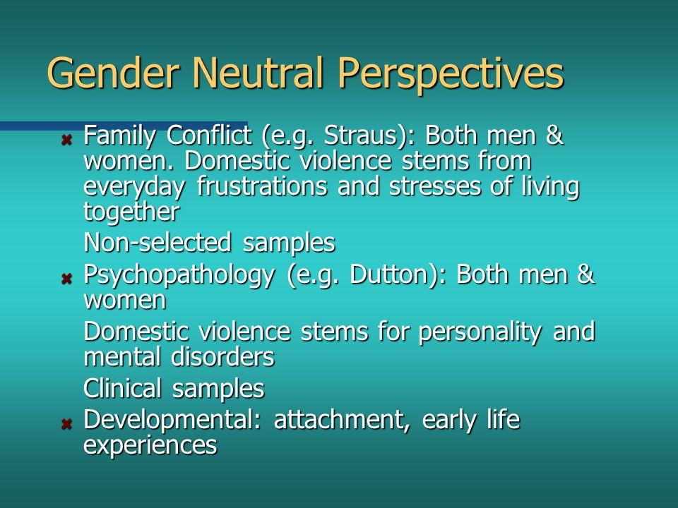 Gender Neutral Perspectives Family Conflict (e.g. Straus): Both men & women.