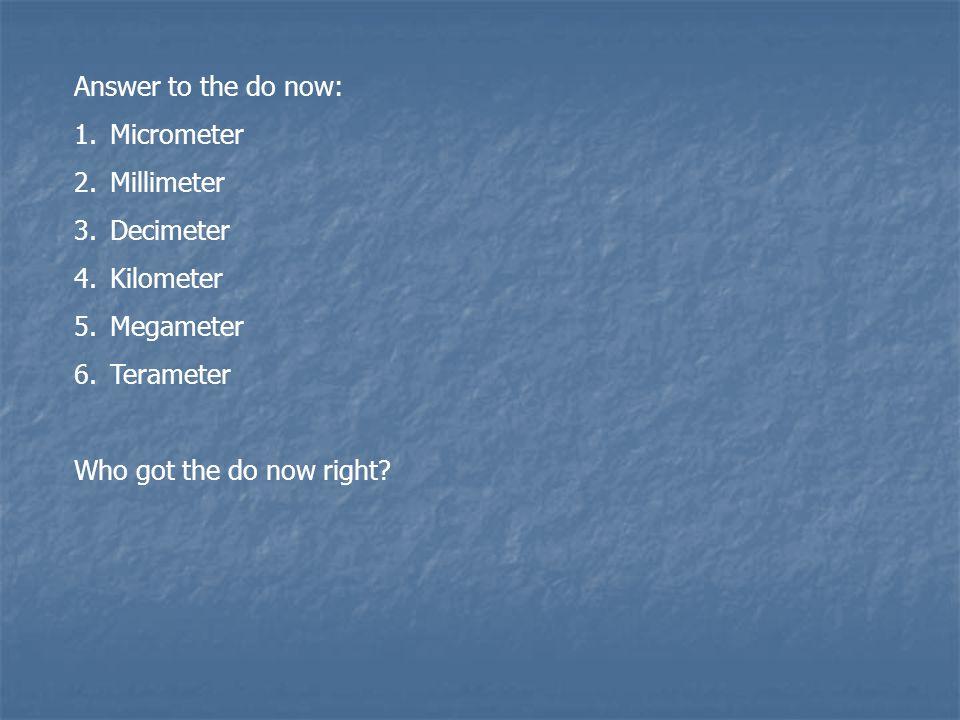 Answer to the do now: 1.Micrometer 2.Millimeter 3.Decimeter 4.Kilometer 5.Megameter 6.Terameter Who got the do now right