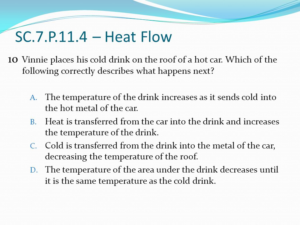 SC.7.P.11.4 – Heat Flow Vinnie places his cold drink on the roof of a hot car. Which of the following correctly describes what happens next? A. The te