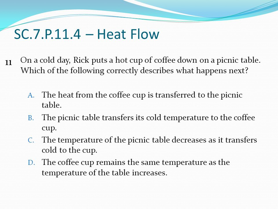 SC.7.P.11.4 – Heat Flow On a cold day, Rick puts a hot cup of coffee down on a picnic table. Which of the following correctly describes what happens n