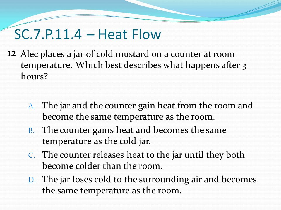 SC.7.P.11.4 – Heat Flow Alec places a jar of cold mustard on a counter at room temperature. Which best describes what happens after 3 hours? A. The ja