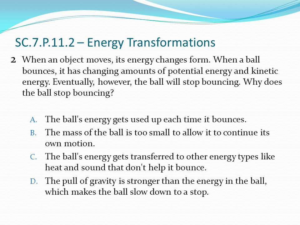 SC.7.P.11.2 – Energy Transformations When an object moves, its energy changes form. When a ball bounces, it has changing amounts of potential energy a