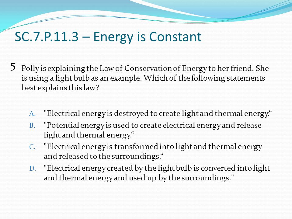SC.7.P.11.3 – Energy is Constant Polly is explaining the Law of Conservation of Energy to her friend. She is using a light bulb as an example. Which o