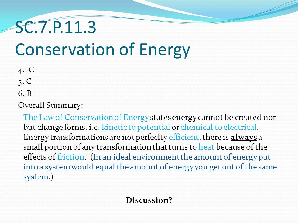 SC.7.P.11.3 Conservation of Energy 4. C 5. C 6. B Overall Summary: The Law of Conservation of Energy states energy cannot be created nor but change fo