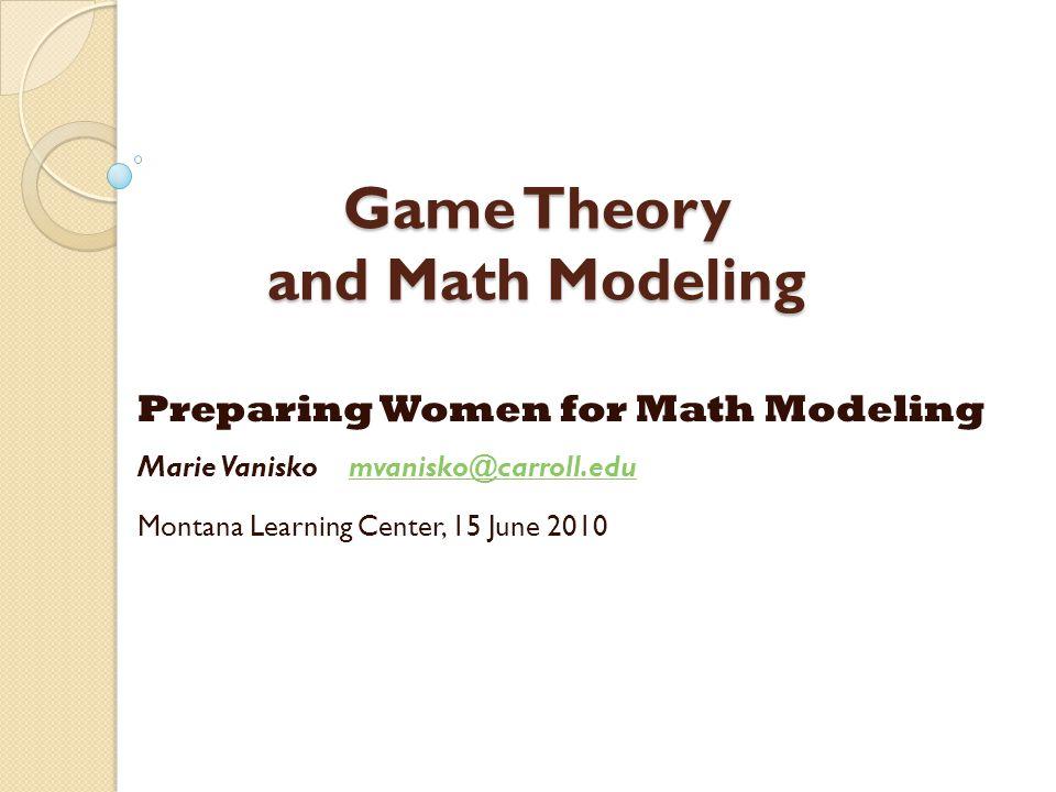 Game Theory and Math Modeling Preparing Women for Math Modeling Marie Vanisko mvanisko@carroll.edumvanisko@carroll.edu Montana Learning Center, 15 June 2010