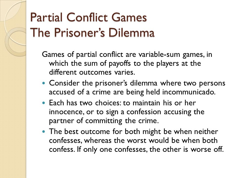 Partial Conflict Games The Prisoner's Dilemma Games of partial conflict are variable-sum games, in which the sum of payoffs to the players at the different outcomes varies.